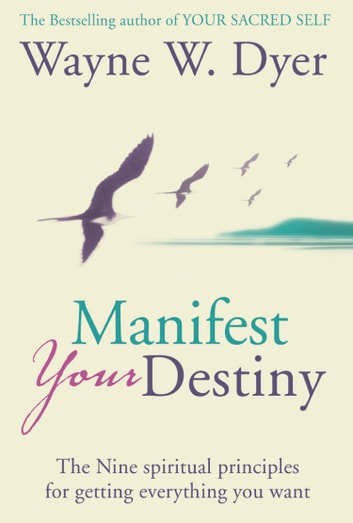 Manifest Your Destiny: The Nine Spiritual Principles for Getting Everything You Want ebook by Wayne W. Dyer