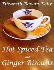 Hot Spiced Tea and Ginger Biscuits ebook by Elizabeth Rowan Keith