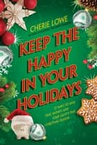 Keep the Happy in Your Holidays - 21 Ways to Save Time, Money, and Your Sanity This Christmas Season 電子書 by Cherie Lowe