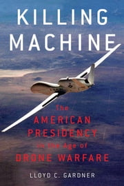 Killing Machine - The American Presidency in the Age of Drone Warfare ebook by Lloyd C. Gardner