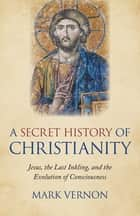 A Secret History of Christianity - Jesus, The Last Inkling, And The Evolution Of Consciousness ebook by Mark Vernon