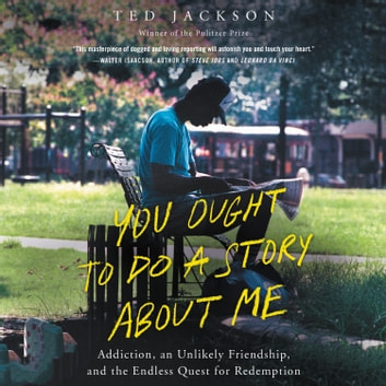 You Ought To Do a Story About Me - Addiction, an Unlikely Friendship, and the Endless Quest for Redemption audiobook by Ted Jackson