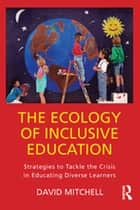 The Ecology of Inclusive Education - Strategies to Tackle the Crisis in Educating Diverse Learners ebook by David Mitchell