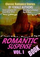 THE ROMANTIC SUSPENSE BOOK VOL. I - 11 CLASSIC ROMANCE STORIES BY FEMALE AUTHORS ebook by GRACE LIVINGSTON HILL, GRACE MILLER WHITE, MYRTLE REED