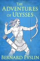 The Adventures of Ulysses ebook by Bernard Evslin