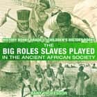 The Big Roles Slaves Played in the Ancient African Society - History Books Grade 3 | Children's History Books ebook by Baby Professor