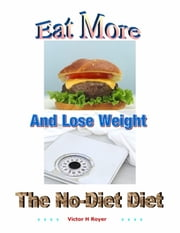 Eat More and Lose Weight - The No-Diet Diet ebook by Victor H Royer