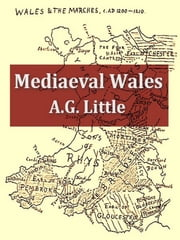 Mediaeval Wales Chiefly in the Twelfth and Thirteenth Centuries ebook by A. G. Little