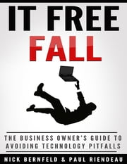 It Free Fall: The Business Owner's Guide to Avoiding Technology Pitfalls ebook by Nick Bernfeld,Paul Riendeau