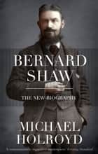 Bernard Shaw - The New Biography ebook by Michael Holroyd