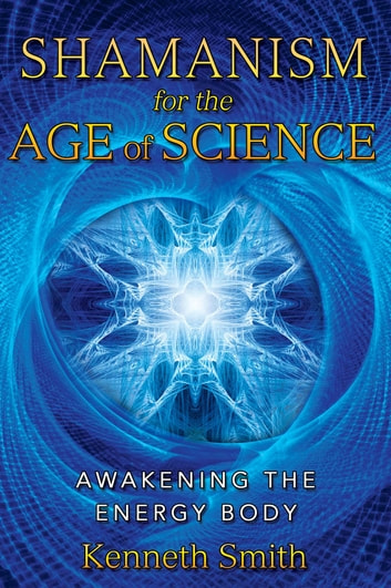 Shamanism for the Age of Science - Awakening the Energy Body ebook by Kenneth Smith
