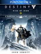 Destiny Rise of Iron Playstation 4 Unofficial Game Guide ebook by Josh Abbott