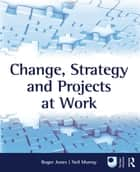 Change, Strategy and Projects at Work ebook by Roger Jones, Neil Murray