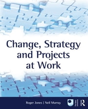 Change, Strategy and Projects at Work ebook by Roger Jones,Neil Murray