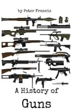 A History of Guns ebook by Peter Francis
