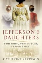 Jefferson's Daughters - Three Sisters, White and Black, in a Young America ebook by Catherine Kerrison