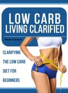 Low Carb Living Clarified - Clarifying The Low Carb Diet For Beginners ebook by Noah Daniels