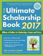 The Ultimate Scholarship Book 2017 - Billions of Dollars in Scholarships, Grants and Prizes ebook by Gen Tanabe, Kelly Tanabe