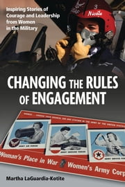 Changing the Rules of Engagement - Inspiring Stories of Courage and Leadership from Women in the Military ebook by Martha LaGuardia-Kotite