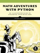 Math Adventures with Python - An Illustrated Guide to Exploring Math with Code eBook by Peter Farrell