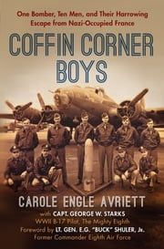 Coffin Corner Boys - One Bomber, Ten Men, and Their Harrowing Escape from Nazi-Occupied France ebook by Carole Engle Avriett, Capt. George W. Starks
