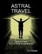Astral Travel: How To Have Out of Body Experiences ebook by The Abbotts