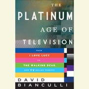 The Platinum Age of Television - From I Love Lucy to The Walking Dead, How TV Became Terrific audiobook by David Bianculli