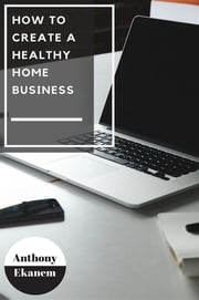 How to Create a Healthy Home Business ebook by Anthony Udo Ekanem