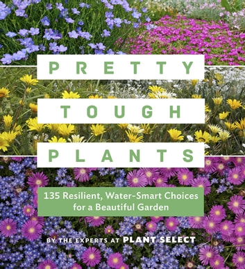 Pretty Tough Plants - 135 Resilient, Water-Smart Choices for a Beautiful Garden ebook by Plant Select