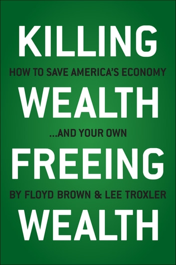 Killing Wealth, Freeing Wealth - How to Save America's Economy and Your Own ebook by Floyd Brown,Lee Troxler