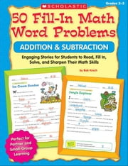 50 Fill-in Math Word Problems: Addition & Subtraction: Engaging Story Problems for Students to Read, Fill-in, Solve, and Sharpen Their Math Skills ebook by Krech, Bob