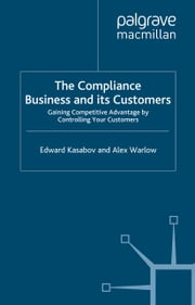 The Compliance Business and Its Customers - Gaining Competitive Advantage by Controlling Your Customers ebook by E. Kasabov,A. Warlow