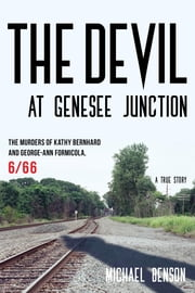 The Devil at Genesee Junction - The Murders of Kathy Bernhard and George-Ann Formicola, 6/66 ebook by Michael Benson, author of Murder in Connecticut and Killer Twins