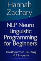 NLP Neuro Linguistic Programming for Beginners ebook by Hannah  Zachary