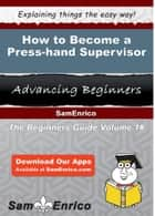 How to Become a Press-hand Supervisor - How to Become a Press-hand Supervisor ebook by Nella Cabrera