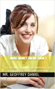 Make Money Online Book 1 – An Introduction to Internet Marketing and making money Online from your home ebook by Geoffrey Daniel