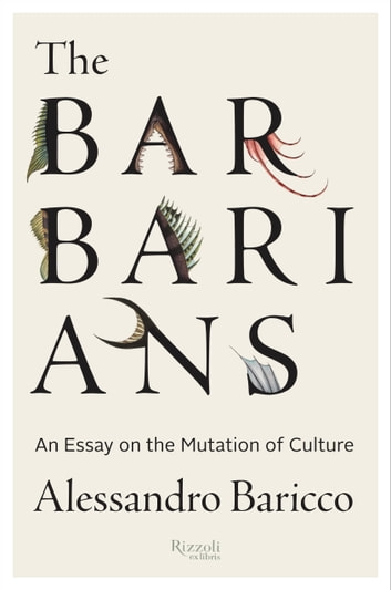 The Barbarians - An Essay on the Mutation of Culture ebook by Alessandro Baricco