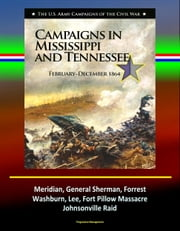 Campaigns in Mississippi and Tennessee: February - December 1864 - The U.S. Army Campaigns of the Civil War - Meridian, General Sherman, Forrest, Washburn, Lee, Fort Pillow Massacre, Johnsonville Raid ebook by Progressive Management