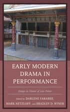 Early Modern Drama in Performance - Essays in Honor of Lois Potter ebook by Mark Netzloff, Bradley D. Ryner, Darlene Farabee,...