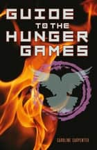 Guide to The Hunger Games - The World of The Hunger Games ebook by Caroline Carpenter