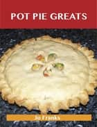 Pot Pie Greats: Delicious Pot Pie Recipes, The Top 69 Pot Pie Recipes ebook by Jo Franks