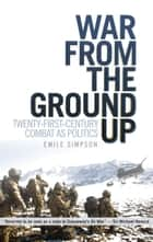 War from the Ground Up - twenty-first century combat as politics ebook by Emile Simpson
