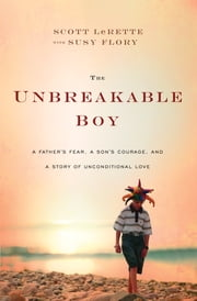 The Unbreakable Boy - A Father's Fear, a Son's Courage, and a Story of Unconditional Love ebook by Scott Michael LeRette,Susy Flory