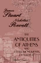 The Antiquities of Athens and Other Monuments of Greece. - As Measured and Delineated by the Authors. ebook by James Stuart, Nicholas Revett