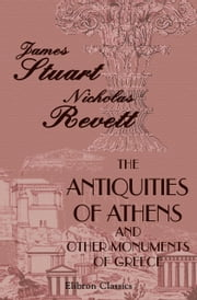 The Antiquities of Athens and Other Monuments of Greece. - As Measured and Delineated by the Authors. ebook by James Stuart,Nicholas Revett