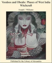 Voodoos and Obeahs: Phases of West india Witchcraft ebook by Joseph J. Williams
