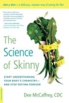 The Science of Skinny - Start Understanding Your Body's Chemistry -- and Stop Dieting Forever ebook by Dee McCaffrey