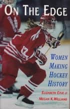 On the Edge - Women Making Hockey History ebook by Elizabeth Etue, Megan K. Williams