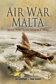 Air War Malta - June 1940 to November 1942 ebook by Sutherland, Jon,Canwell, Diane