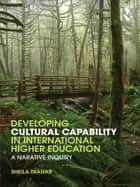 Developing Cultural Capability in International Higher Education - A Narrative Inquiry ebook by Sheila Trahar
